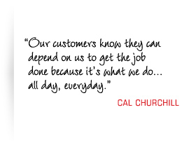 Our customers know they can depend on us to get the job done because it's what we do all day, everyday.